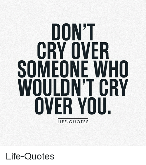 DON CRY OVER SOMEONE WHO WOULDNT CRY OVER YOU LIFE-QUOTES ...