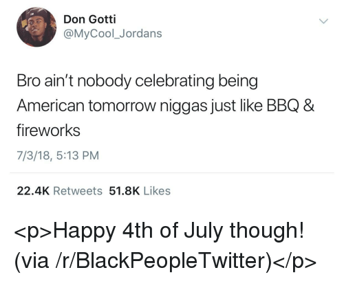 Blackpeopletwitter, Jordans, and 4th of July: Don Gotti  @MyCool_Jordans  Bro ain't nobody celebrating being  American tomorrow niggas just like BBQ 8  fireworks  7/3/18, 5:13 PM  22.4K Retweets 51.8K Likes <p>Happy 4th of July though! (via /r/BlackPeopleTwitter)</p>