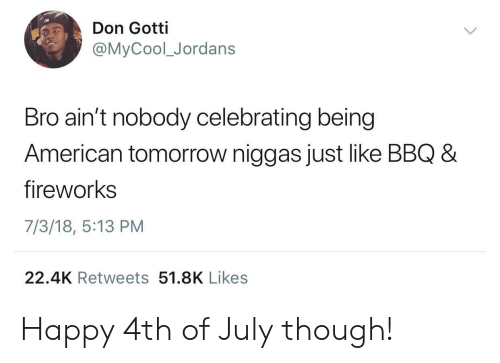 Jordans, 4th of July, and American: Don Gotti  @MyCool_Jordans  Bro ain't nobody celebrating being  American tomorrow niggas just like BBQ 8  fireworks  7/3/18, 5:13 PM  22.4K Retweets 51.8K Likes Happy 4th of July though!