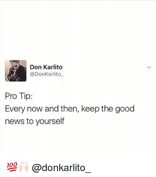 Memes, News, and Good: Don Karlito  @Don Karlito  Pro Tip:  Every now and then, keep the good  news to yourself 💯🙌🏻 @donkarlito_