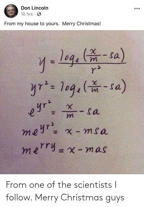 Christmas, My House, and House: Don Lincoln  10 hrs  From my house to yours. Merry Christmas!  y=log.-sa)  r²  yr²= 1og.(-sa)  - sa  meyr= x - msa  eyrz  mn  merry=x -mas  %3D From one of the scientists I follow. Merry Christmas guys