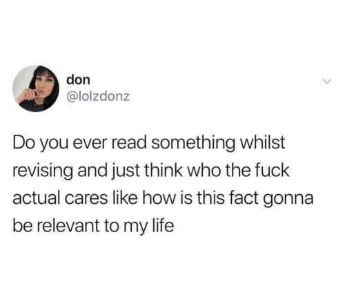 Life, Fuck, and How: don  @lolzdonz  Do you ever read something whilst  revising and just think who the fuck  actual cares like how is this fact gonna  be relevant to my life