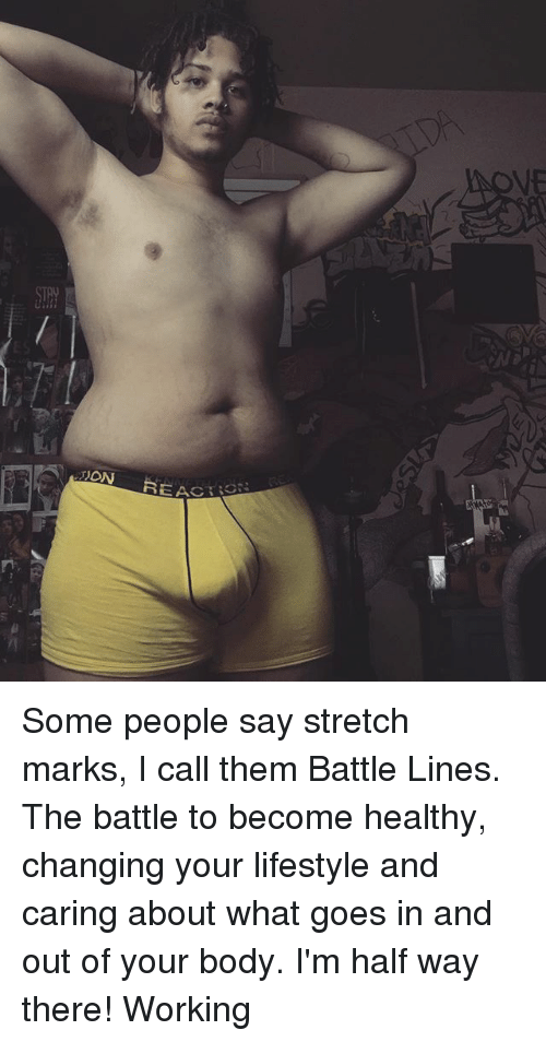 Memes, Lifestyle, and 🤖: DON  REAC Some people say stretch marks, I call them Battle Lines. The battle to become healthy, changing your lifestyle and caring about what goes in and out of your body. I'm half way there! Working