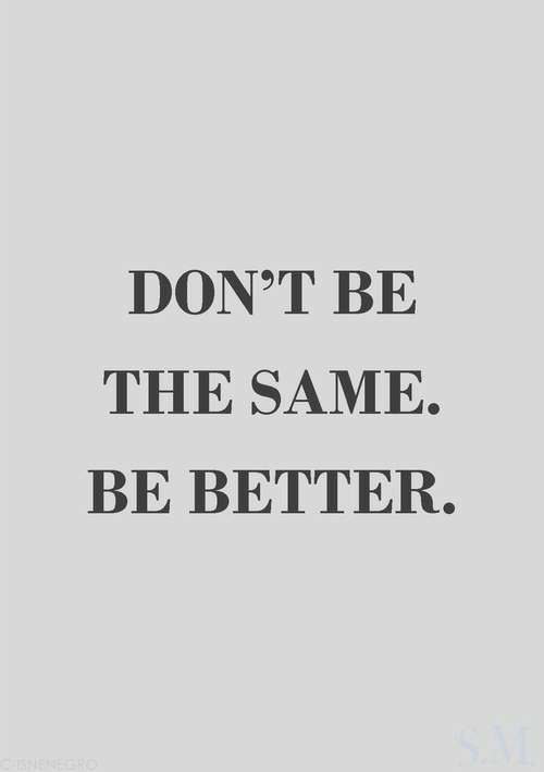 Don, Don T, and Same: DON T BE  THE SAME.  BE BETTER