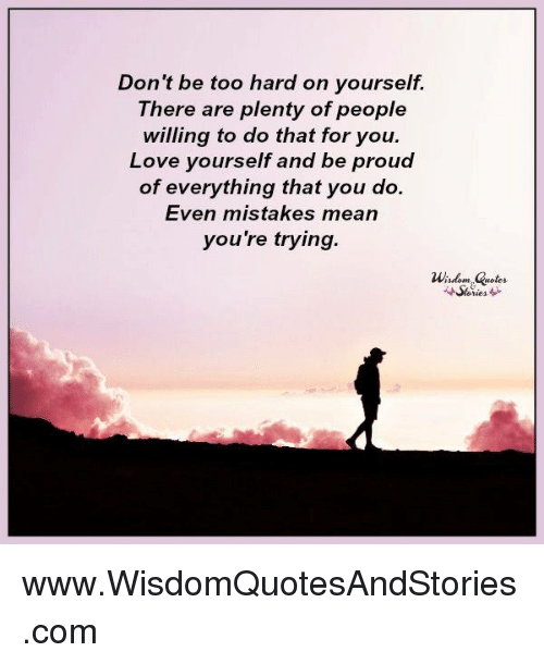 Don T Be Too Hard On Yourself There Are Plenty Of People Willing To