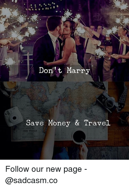 Memes, Money, and Travel: Don' t Marry  Save Money & Travel  THE WORLD Follow our new page - @sadcasm.co
