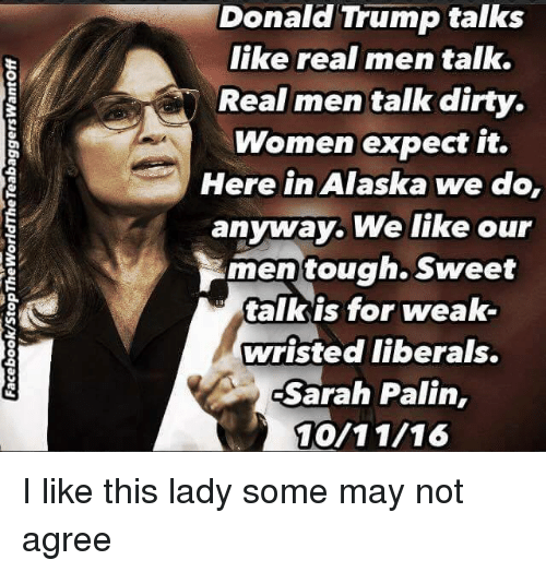 Memes, Sarah Palin, and Dirty: Donald Donald Trump talks  Trump like real men talk.  Real men talk dirty.  Women expect it.  Here in Alaska we do,  anyway. We like our  men tough. Sweet  talk is for weak-  wristed liberals.  A Sarah Palin  MOV 11/16 I like this lady some may not agree
