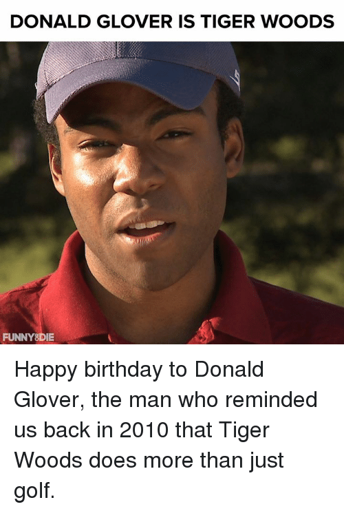 Birthday, Dank, and Donald Glover: DONALD GLOVER IS TIGER WOODS  FUNNY8DIE Happy birthday to Donald Glover, the man who reminded us back in 2010 that Tiger Woods does more than just golf.