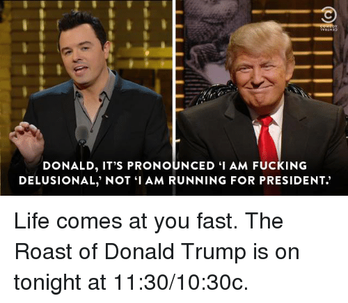 """Dank, Donald Trump, and Fucking: DONALD, IT'S PRONOUNCED """"I AM FUCKING  DELUSIONAL, NOT I AM RUNNING FOR PRESIDENT. Life comes at you fast. The Roast of Donald Trump is on tonight at 11:30/10:30c."""