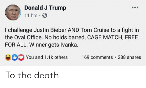 Justin Bieber, Tom Cruise, and Cruise: Donald J Trump  11 hrs  I challenge Justin Bieber AND Tom Cruise to a fight in  the Oval Office. No holds barred, CAGE MATCH, FREE  FOR ALL. Winner gets Ivanka.  DYou and 1.1k others  288 shares  169 comments To the death