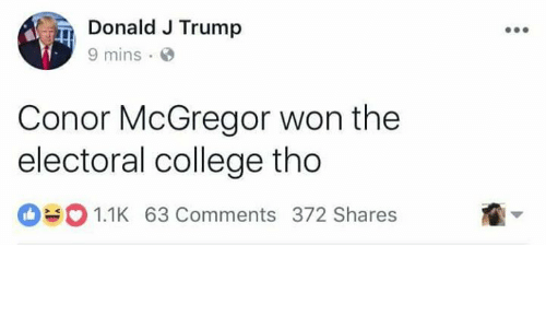 College, Conor McGregor, and Memes: Donald J Trump  9 mins  Conor McGregor won the  electoral college tho  1.1K 63 Comments 372 Shares