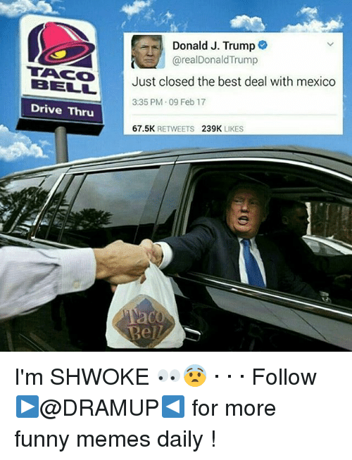 Donald Trump, Funny, and Memes: Donald J. Trump  areal Donald Trump  BELT Just closed the best deal with mexico  3:35 PM 09 Feb 17  Drive Thru  67.5K  RETWEETS  239K  LIKES I'm SHWOKE 👀😨 · · · Follow ▶@DRAMUP◀ for more funny memes daily !