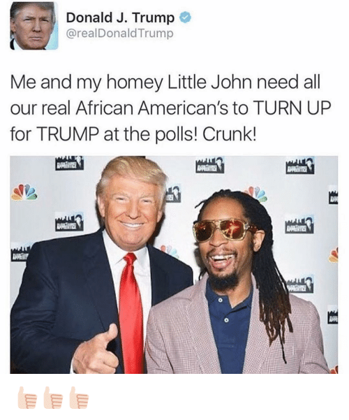 Donald Trump, Funny, and Homey: Donald J. Trump  areal Donald Trump  Me and my homey Little John need all  our real African American's to TURN UP  for TRUMP at the polls! Crunk! 👍🏻👍🏻👍🏻