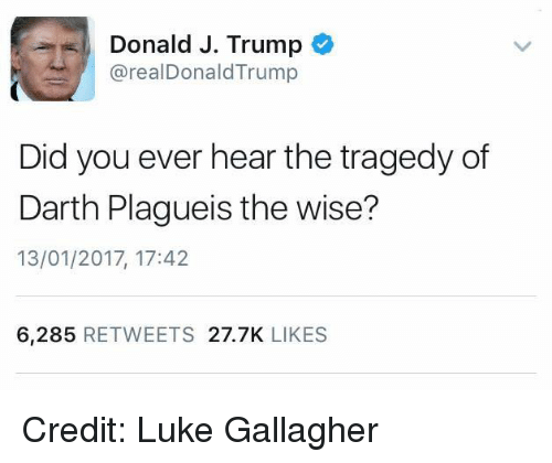 Youngling, Darth, and Gallagher: Donald J. Trump  arealDonald Trump  Did you ever hear the tragedy of  Darth Plagueis the wise?  13/01/2017, 17:42  6,285  RETWEETS  27.7K  LIKES Credit: Luke Gallagher