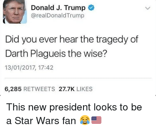 Memes, 🤖, and Star War: Donald J. Trump  arealDonald Trump  Did you ever hear the tragedy of  Darth Plagueis the wise?  13/01/2017, 17:42  6,285  RETWEETS 27.7K  LIKES This new president looks to be a Star Wars fan 😂🇺🇸