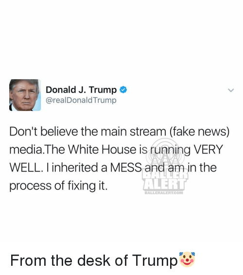 Baller Alert, Fake, and Memes: Donald J. Trump  arealDonald Trump  Don't believe the main stream (fake news)  media. The White House is running VERY  WELL. inherited a MESS and am in the  ALERT  process of fixing it.  BALLER ALERT COMM From the desk of Trump🤡