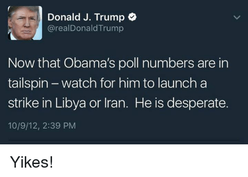 Desperate, Iran, and Trump: Donald J. Trump  arealDonald Trump  Now that Obama's poll numbers are in  tailspin watch for him to launch a  strike in Libya or Iran. He is desperate.  10/9/12, 2:39 PM Yikes!