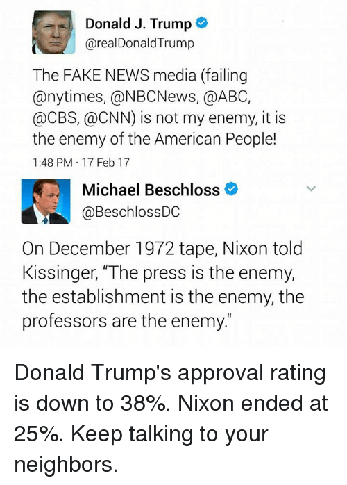 """Abc, cnn.com, and Fake: Donald J. Trump  arealDonald Trump  The FAKE NEWS media (failing  any times, @NBCNews, a ABC,  @CBS, @CNN) is not my enemy, it is  the enemy of the American People!  1:48 PM 17 Feb 17  Michael Beschloss  @Beschloss DC  On December 1972 tape, Nixon told  Kissinger, """"The press is the enemy,  the establishment is the enemy, the  professors are the enemy Donald Trump's approval rating is down to 38%. Nixon ended at 25%.  Keep talking to your neighbors."""