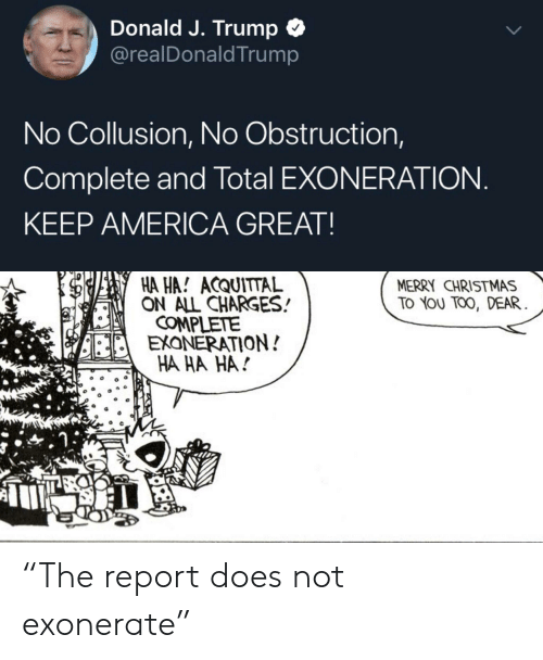 """America, Christmas, and Merry Christmas: Donald J. Trump C  @realDonaldTrump  No Collusion, No Obstruction,  Complete and Total EXONERATION  KEEP AMERICA GREAT  HA HA! ACQUITTAL  ON ALL CHARGES  MERRY CHRISTMAS  TO YOU TO0, DEAR  COMPLETtE  EXONERATION!  HA HA HA! """"The report does not exonerate"""""""