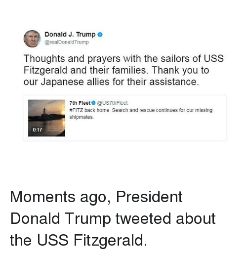 Donald Trump, Memes, and Thank You: Donald J. Trump  e  @realDonald Trump  Thoughts and prayers with the sailors of USS  Fitzgerald and their families. Thank you to  our Japanese allies for their assistance.  7th Fleet  @US7thFleet  #FITZ back home. Search and rescue continues for our missing  shipmates.  0:17 Moments ago, President Donald Trump tweeted about the USS Fitzgerald.