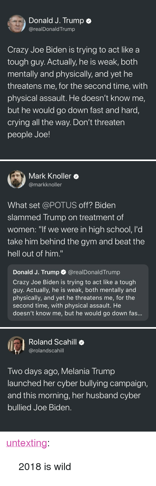 """Crazy, Crying, and Gym: Donald J. Trump e  @realDonaldTrump  Crazy Joe Biden is trying to act like a  tough guy. Actually, he is weak, both  mentally and physically, and yet he  threatens me, for the second time, with  physical assault. He doesn't know me,  but he would go down fast and hard,  crying all the way. Don't threaten  people Joe!   Mark Knoller  @markknoller  What set @POTUS off? Biden  slammed Trump on treatment of  women: """"if we were in high school, l'd  take him behind the gym and beat the  hell out of him.""""  Donald J. Trump @realDonaldTrump  Crazy Joe Biden is trying to act like a tough  guy. Actually, he is weak, both mentally and  physically, and yet he threatens me, for the  second time, with physical assault. He  doesn't know me, but he would go down fas   Roland Scahill  @rolandscahill  Two days ago, Melania Trump  launched her cyber bullying campaign,  and this morning, her husband cyber  bullied Joe Bider. <p><a href=""""http://untexting.tumblr.com/post/172139667366/2018-is-wild"""" class=""""tumblr_blog"""">untexting</a>:</p><blockquote><p>2018 is wild</p></blockquote>"""
