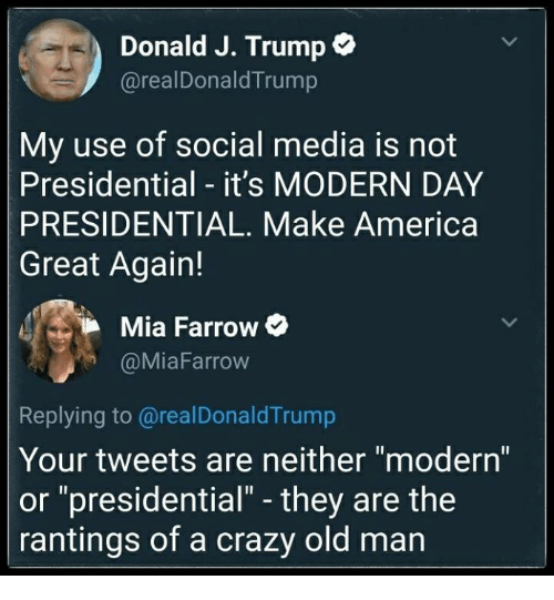 "America, Crazy, and Memes: Donald J. Trump e  @realDonaldTrump  My use of social media is not  Presidential - it's MODERN DAY  PRESIDENTIAL. Make America  Great Again!  Mia Farrow C  @MiaFarrow  Replying to @realDonaldTrump  Your tweets are neither modern  or ""presidential"" - they are the  rantings of a crazy old man"