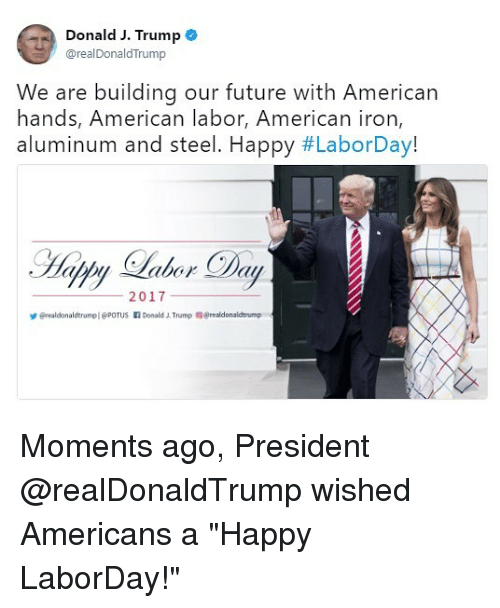 "Donald Trump, Future, and Memes: Donald J. Trump e  @realDonaldTrump  We are building our future with American  hands, American labor, American iron  aluminum and steel. Happy #LaborDay!  2017  erealdonaldtrumpl @POTUS Donald Trump @realdonaldtrump Moments ago, President @realDonaldTrump wished Americans a ""Happy LaborDay!"""