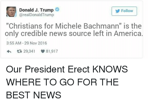 """Memes, Christianity, and Michele Bachmann: Donald J. Trump  Follow  arealDonaldTrump  """"Christians for Michele Bachmann"""" is the  only credible news source left in America.  3:55 AM 29 Nov 2016  29,341 81,917 Our President Erect KNOWS WHERE TO GO FOR THE BEST NEWS"""