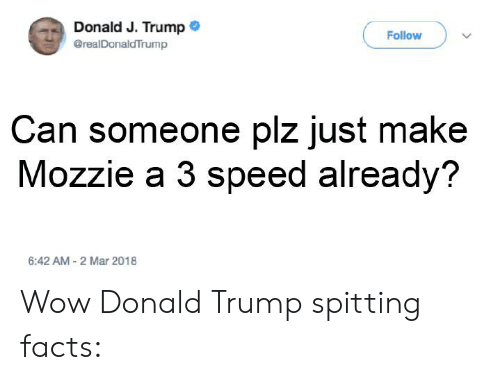 Donald Trump, Facts, and Wow: Donald J. Trump  Follow  @realDonaldTrump  Can someone plz just make  Mozzie a 3 speed already?  6:42 AM-2 Mar 2018 Wow Donald Trump spitting facts: