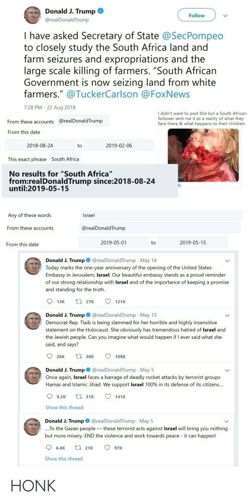 "Africa, Beautiful, and Children: Donald J. Trump  Follow  @realDonaldTrump  I have asked Secretary of State @SecPompeo  to closely study the South Africa land and  farm seizures and expropriations and the  large scale killing of farmers. ""South African  Government is now seizing  farmers."" @TuckerCarlson @FoxNews  land from white  7:28 PM 22 Aug 2018  I didn't want to post this but a South African  follower sent me it as a  reality of what they  @realDonaldTrump  From these accounts  face there & what happens to their children  From this date  2019-02-06  2018-08-24  to  This exact phrase South Africa  No results for ""South Africa""  from:realDonaldTrump since:2018-08-24  until:2019-05-15  ity  Israel  Any of these words  From these accounts  @realDonaldTrump  2019-05-01  2019-05-15  to  From this date  @realDonaldTrump May 14  Donald J. Trump  Today marks the one-year anniversary of the opening of the United States  Embassy in Jerusalem, Israel. Our beautiful embassy stands as a  of our strong relationship with Israel and of the importance of keeping a promise  proud reminder  and standing for the truth.  L27K  13K  121K  @realDonald Trump May 13  Donald J. Trump  Democrat Rep. Tlaib is being slammed for her horrible and highly insensitive  statement on the Holocaust. She obviously has tremendous hatred of Israel and  the Jewish people. Can you imagine what would happen if I ever said what she  said, and says?  L30K  26K  109K  @realDonaldTrump May 5  Once again, Israel faces a barrage of deadly rocket attacks by terrorist groups  Donald J. Trump  Hamas and Islamic Jihad. We support Israel 100% in its defense of its citizens....  L31K  9.2K  141K  Show this thread  @realDonaldTrump May 5  Donald J. Trump  .To the Gazan people these terrorist acts against Israel will bring you nothing  ore misery. END the violence and work towards peace - it can happen!  but m  L 21K  6.4K  97K  Show this thread HONK"