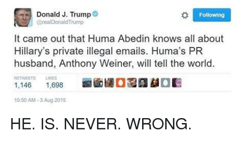 Email, Trump, and World: Donald J. Trump  Following  Grea Donald Trump  It came out that Huma Abedin knows all about  Hillary's private illegal emails. Huma's PR  husband, Anthony Weiner, will tell the world.  RETWEETS LIKES  1,146  1,698  10:50 AM 3 Aug 2015 HE. IS. NEVER. WRONG.