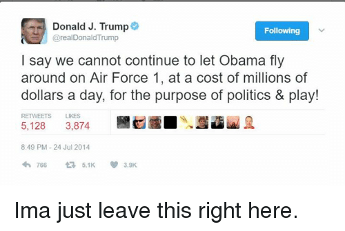 Memes, Obama, and Politics: Donald J. Trump  Following  @real DonaldTrump  I say we cannot continue to let Obama fly  around on Air Force 1, at a cost of millions of  dollars a day, for the purpose of politics & play!  RETWEETS LIKES  3.874  5,128  8:49 PM 24 Jul 2014  766  5.1K  3.9K Ima just leave this right here.