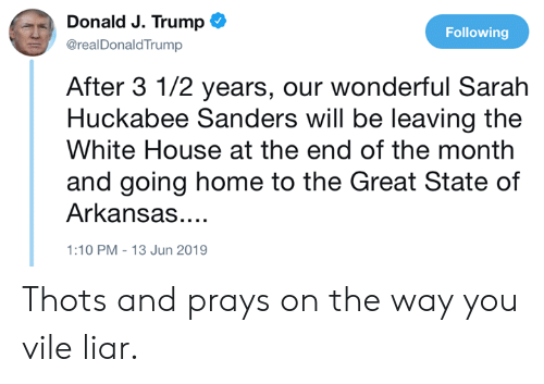 Memes, White House, and Arkansas: Donald J. Trump  Following  @realDonaldTrump  After 3 1/2 years, our wonderful Sarah  Huckabee Sanders will be leaving the  White House at the end of the month  and going home to the Great State of  Arkansas....  1:10 PM -13 Jun 2019 Thots and prays on the way you vile liar.