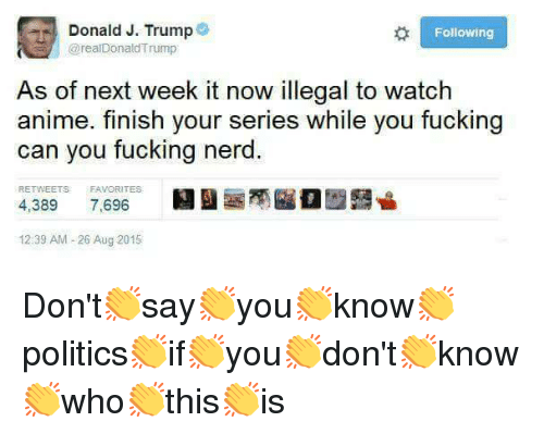 Anime, Nerd, and Trump: Donald J. Trump  Following  @realDonaldTrump  As of next week it now illegal to watch  anime. finish your series while you fucking  can you fucking nerd  RETWEETS FAVORITES  4,389 7,696  BEI曇商臨。歴聾닐  12:39 AM-26 Aug 2015 <p>Don't👏say👏you👏know👏politics👏if👏you👏don't👏know👏who👏this👏is</p>