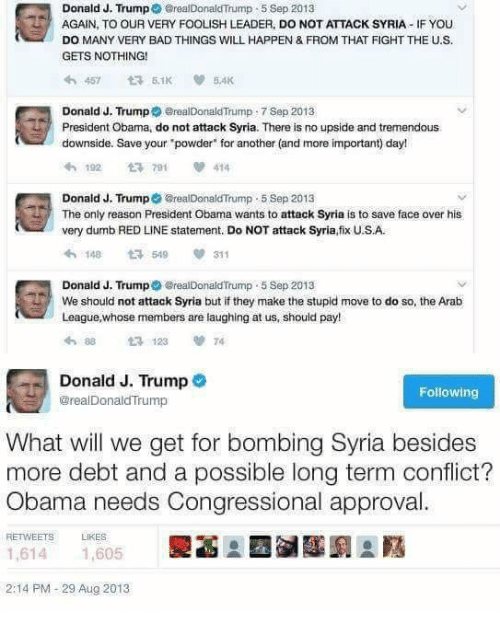 """Bad, Dumb, and Memes: Donald J. Trump  GrealDonaldTrump 5 Sep 2013  AGAIN, TO OUR VERY FOOLISH LEADER, DO NOT ATTACK SYRIA IF YOU  DO MANY VERY BAD THINGS WILL HAPPEN & FROM THAT FIGHT THE U.S.  GETS NOTHING!  Donald J. Trump  erealDonaldTrump 7 Sep 2013  President Obama, do not attack Syria. There is no upside and tremendous  downside. Save your powder"""" for another (and more important) day!  192 t 791  414  Donald J. Trump  orealDonaldTrump .5 Sep 2013  The only reason President Obama wants to attack Syria is to save face over his  very dumb REDLINE statement. Do NOT attack Syria,fix USA.  311  t 519  Donald J. Trump  reaDonaldTrump 5 Sep 2013  We should not attack syria but if they make the stupid move to do so, the Arab  League, whose members are laughing at us, should pay!  88 t 123 74.  Donald J. Trump  Following  areal DonaldTrump  What will we get for bombing Syria besides  more debt and a possible long term conflict?  Obama needs Congressional approval.  RET WEETS LIKES  1,614 1.605  2:14 PM 29 Aug 2013"""