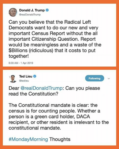 Memes, Ted, and Constitution: Donald J. Trump  GrealDonaldTrump  Can you believe that the Radical Left  Democrats want to do our new and very  important Census Report without the all  important Citizenship Question. Report  would be meaningless and a waste of the  $Billions (ridiculous) that it costs to put  together!  6:03 AM-1 Apr 2019  Ted Lieu  @tedlieu  Following  Dear @realDonaldTrump: Can you please  read the Constitution?  The Constitutional mandate is clear: the  census is for counting people. Whether a  person is a green card holder, DACA  recipient, or other resident is irrelevant to the  constitutional mandate.  #MondayMorning Thoughts