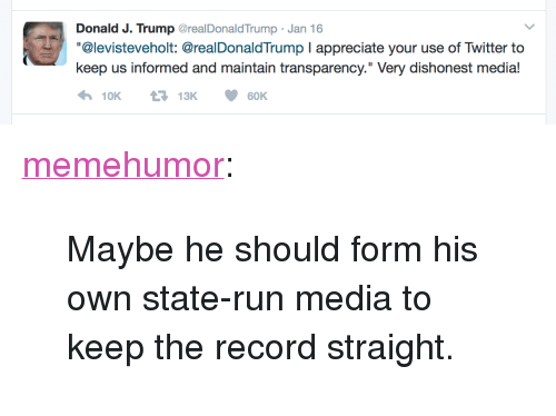 "Run, Tumblr, and Twitter: Donald J. Trump GrealDonaldTrump Jan 16  ""@levisteveholt: @realDonaldTrump I appreciate your use of Twitter to  keep us informed and maintain transparency."" Very dishonest media! <p><a href=""http://memehumor.tumblr.com/post/156129890703/maybe-he-should-form-his-own-state-run-media-to"" class=""tumblr_blog"">memehumor</a>:</p>  <blockquote><p>Maybe he should form his own state-run media to keep the record straight.</p></blockquote>"