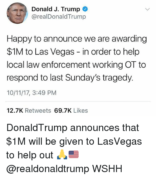 Memes, Las Vegas, and Wshh: Donald J. Trump  IDonaldTrump  Happy to announce we are awarding  $1M to Las Vegas - in order to help  local law enforcement working OT to  respond to last Sunday's tragedy.  10/11/17, 3:49 PM  12.7K Retweets 69.7K Likes DonaldTrump announces that $1M will be given to LasVegas to help out 🙏🇺🇸 @realdonaldtrump WSHH