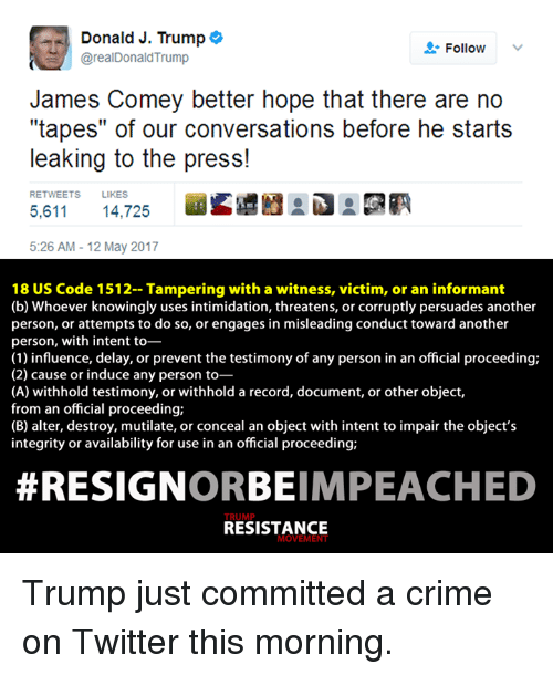 "Crime, Donald Trump, and Twitter: Donald J. Trump  o  Follow  @real Donald Trump  James Comey better hope that there are no  ""tapes"" of our conversations before he starts  leaking to the press!  RETWEETS LIKES  5,611 14,725  5:26 AM 12 May 2017  18 US Code 1512- Tampering with a witness, victim, or an informant  (b) Whoever knowingly uses intimidation, threatens, or corruptly persuades another  person, or attempts to do so, or engages in misleading conduct toward another  person, with intent to-  (1) influence, delay, or prevent the testimony of any person in an official proceeding;  (2) cause or induce any person to  (A) withhold testimony, or withhold a record, document, or other object,  from an official proceeding;  (B) alter, destroy, mutilate, or conceal an object with intent to impair the object's  integrity or availability for use in an official proceeding;  RESIGN  ORBEIMPEACHED  RESISTANCE  MOVEME Trump just committed a crime on Twitter this morning."