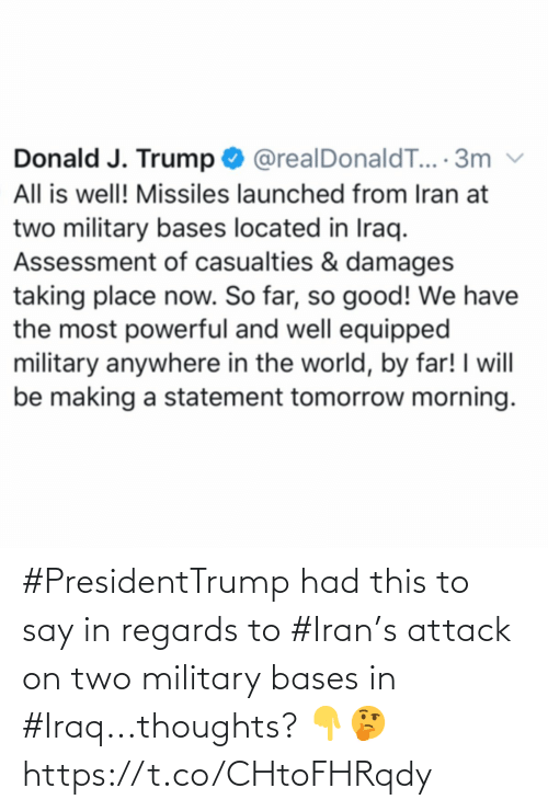Good, Iran, and Iraq: Donald J. Trump O @realDonaldT... · 3m  All is well! Missiles launched from Iran at  two military bases located in Iraq.  Assessment of casualties & damages  taking place now. So far, so good! We have  the most powerful and well equipped  military anywhere in the world, by far! I will  be making a statement tomorrow morning. #PresidentTrump had this to say in regards to #Iran's attack on two military bases in #Iraq...thoughts? 👇🤔 https://t.co/CHtoFHRqdy