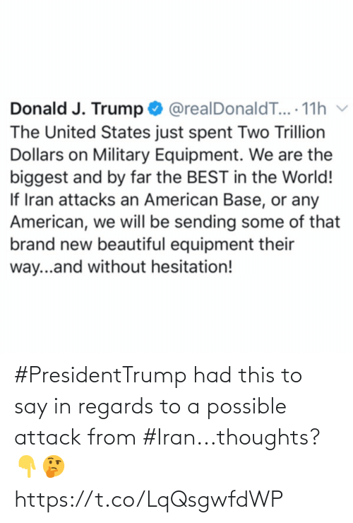 Beautiful, American, and Best: Donald J. Trump O @realDonaldT... 11h v  The United States just spent Two Trillion  Dollars on Military Equipment. We are the  biggest and by far the BEST in the World!  If Iran attacks an American Base, or any  American, we will be sending some of that  brand new beautiful equipment their  way...and without hesitation! #PresidentTrump had this to say in regards to a possible attack from #Iran...thoughts? 👇🤔 https://t.co/LqQsgwfdWP
