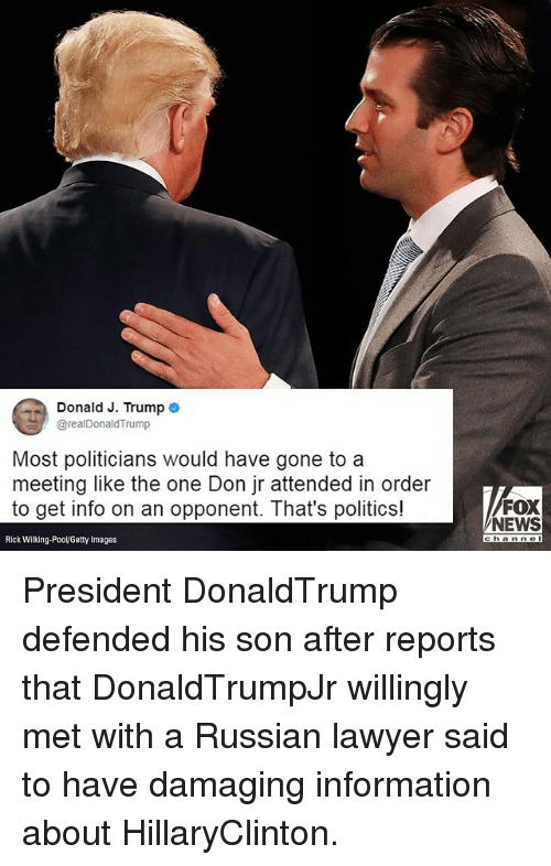 Lawyer, Memes, and News: Donald J. Trump o  @realDonaldTrump  Most politicians would have gone to a  meeting like the one Don jr attended in order  to get info on an opponent. That's politics!  FOX  NEWS  Rick Wilking-PooVGetty Images President DonaldTrump defended his son after reports that DonaldTrumpJr willingly met with a Russian lawyer said to have damaging information about HillaryClinton.
