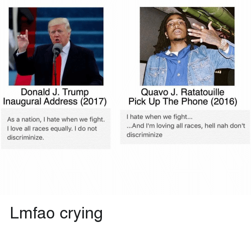 Funny, Quavo, and Ratatouille: Donald J. Trump  Quavo J. Ratatouille  Inaugural Address (2017)  Pick Up The Phone (2016)  I hate when we fight...  As a nation, I hate when we fight.  And I'm loving all races, hell nah don't  I love all races equally. do not  discriminize  discriminize. Lmfao crying