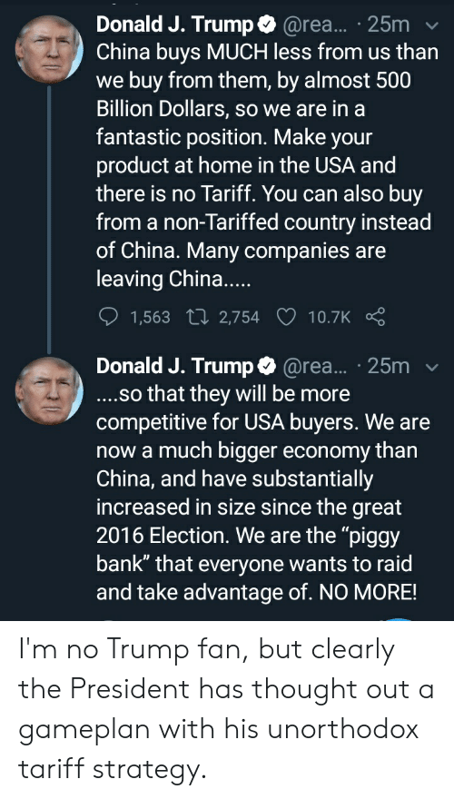 """China, Bank, and Home: Donald J. Trump @rea... 25m  China buys MUCH less from us than  we buy from them, by almost 500  Billion Dollars, so we are in a  fantastic position. Make your  product at home in the USA and  there is no Tariff. You can also buy  from a non-Tariffed country instead  of China. Many companies are  leaving China...  1,563 t 2,754 10.7K  Donald J. Trump@rea... 25m  ..so that they will be more  competitive for USA buyers. We are  now a much bigger economy than  China, and have substantially  increased in size since the great  2016 Election. We are the """"piggy  bank"""" that everyone wants to raid  and take advantage of. NO MORE! I'm no Trump fan, but clearly the President has thought out a gameplan with his unorthodox tariff strategy."""