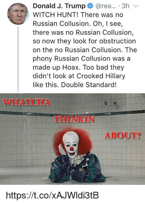 Bad, Memes, and Trump: Donald J. Trump @rea... 3h  WITCH HUNT! There was no  Russian Collusion. Oh, I see,  there was no Russian Collusion,  so now they look for obstruction  on the no Russian Collusion. The  phony Russian Collusion was a  made up Hoax. Too bad they  didn't look at Crooked Hillary  like this. Double Standard!   THINKIN  ABOUT? https://t.co/xAJWldi3tB