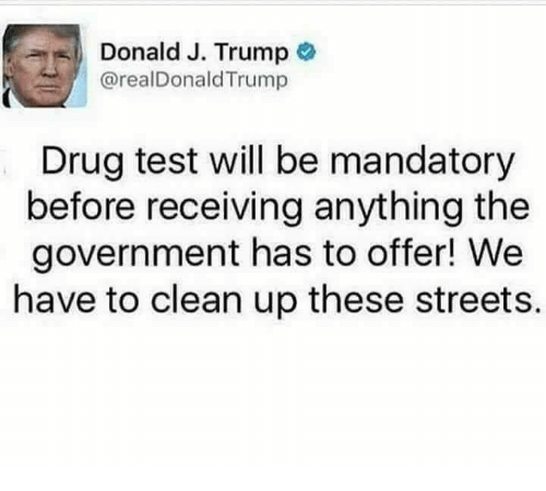 Donald Trump, Memes, and Streets: Donald J. Trump  @real Donald Trump  Drug test will be mandatory  before receiving anything the  government has to offer! We  have to clean up these streets.