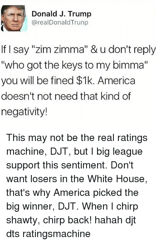 """America, Memes, and White House: Donald J. Trump  @real Donald Trunp  If I say """"zim Zimma"""" & u don't reply  """"who got the keys to my bimma""""  you will be fined  $1k. America  doesn't not need that kind of  negativity! This may not be the real ratings machine, DJT, but I big league support this sentiment. Don't want losers in the White House, that's why America picked the big winner, DJT. When I chirp shawty, chirp back! hahah djt dts ratingsmachine"""