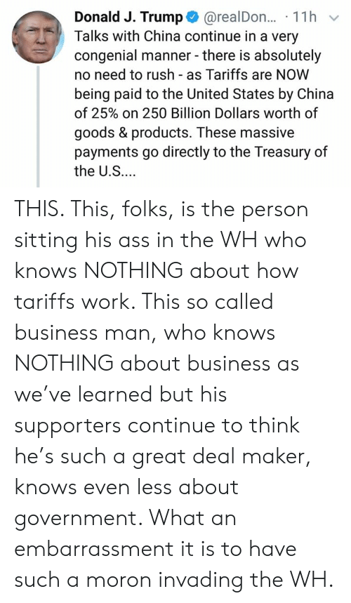 Ass, Memes, and China: Donald J. Trump@realDon... 11h v  Talks with China continue in a very  congenial manner - there is absolutely  no need to rush as Tariffs are NOW  being paid to the United States by China  of 25% on 250 Billion Dollars worth of  goods & products. These massive  payments go directly to the Treasury of  the U.S... THIS. This, folks, is the person sitting his ass in the WH who knows NOTHING about how tariffs work. This so called business man, who knows NOTHING about business as we've learned but his supporters continue to think he's such a great deal maker, knows even less about government. What an embarrassment it is to have such a moron invading the WH.