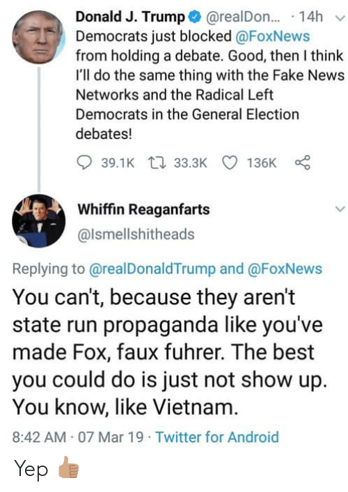 Android, Fake, and News: Donald J. Trump@realDon... 14h v  Democrats just blocked @FoxNews  from holding a debate. Good, then I think  I'll do the same thing with the Fake News  Networks and the Radical Left  Democrats in the General Election  debates!  39.1K t 33.3K 136K  Whiffin Reaganfarts  @lsmellshitheads  Replying to @realDonaldTrump and @FoxNews  You can't, because they aren't  state run propaganda like you've  made Fox, faux fuhrer. The best  you could do is just not show up  You know, like Vietnam  8:42 AM 07 Mar 19 Twitter for Android Yep 👍🏽