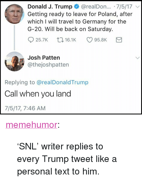 """Snl, Tumblr, and Blog: Donald J. Trump @realDon.. 7/5/17  Getting ready to leave for Poland, after  which I will travel to Germany for the  G-20. Will be back on Saturday.  25.7K 16.1K95.8K  Josh Patten  @thejoshpatten  Replying to @realDonaldTrump  Call when you land  7/5/17, 7:46 AM <p><a href=""""http://memehumor.net/post/163179453245/snl-writer-replies-to-every-trump-tweet-like-a"""" class=""""tumblr_blog"""">memehumor</a>:</p>  <blockquote><p>'SNL' writer replies to every Trump tweet like a personal text to him.</p></blockquote>"""